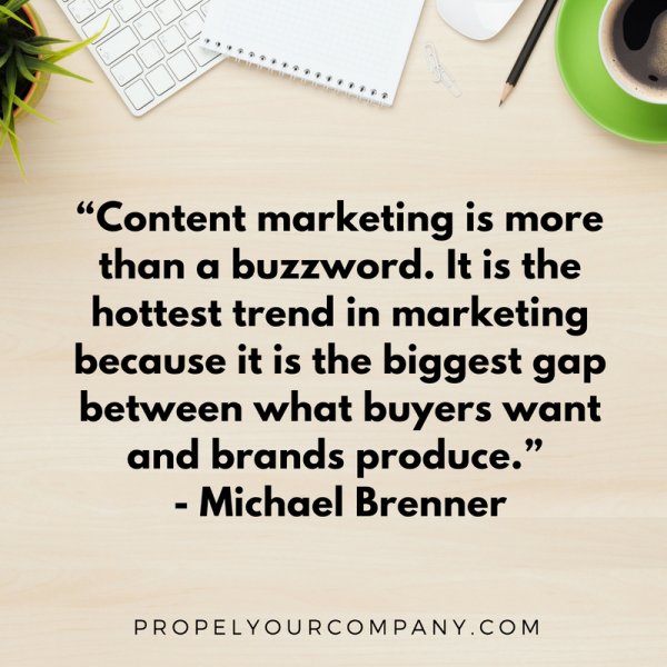 """Content marketing is more than a buzzword. It is the hottest trend in marketing because it is the biggest gap between what buyers want and brands produce."" - Michael Brenner"