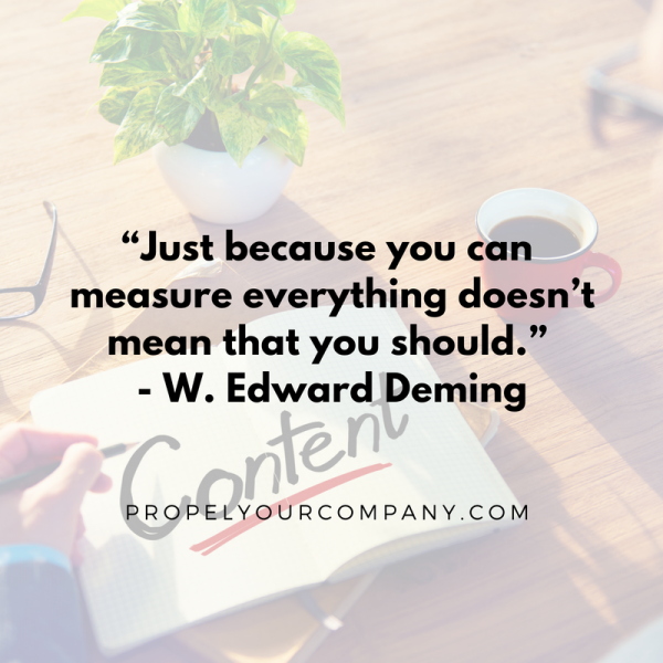 """Just because you can measure everything doesn't mean that you should."" - W. Edward Deming"