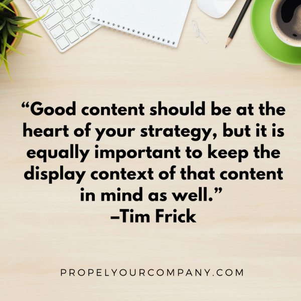 """Good content should be at the heart of your strategy, but it is equally important to keep the display context of that content in mind as well."" –Tim Frick"