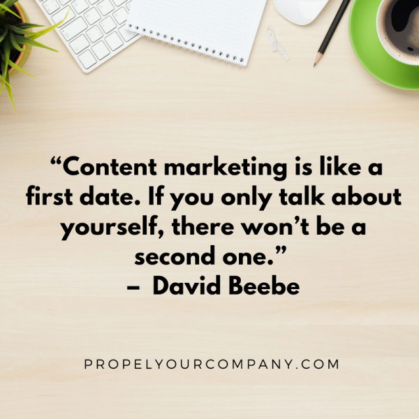 ". ""Content marketing is like a first date. If you only talk about yourself, there won't be a second one."" – David Beebe"