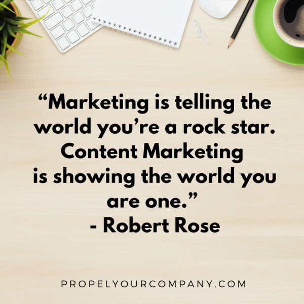 """Marketing is telling the world you're a rock star. Content Marketing is showing the world you are one."" - Robert Rose"