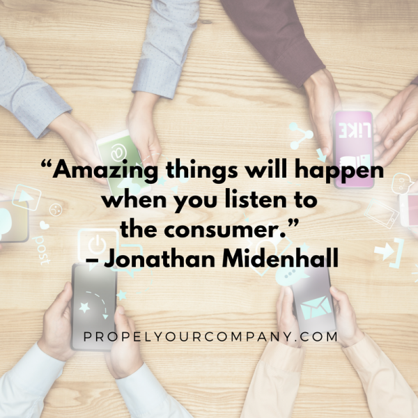 """Amazing things will happen when you listen to the consumer."" –Jonathan Midenhall"