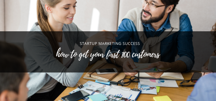 Startup Marketing Success: How to Get Your First 100 Customers