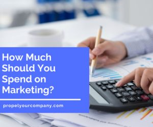 How Much Should You Spend on Marketing? | propelyourcompany.com
