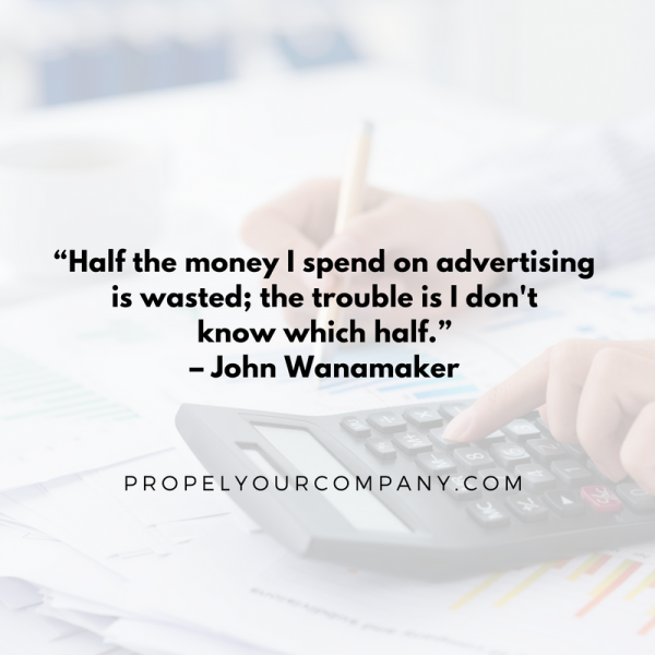 """Half the money I spend on advertising is wasted; the trouble is I don't know which half."" – John Wanamaker"